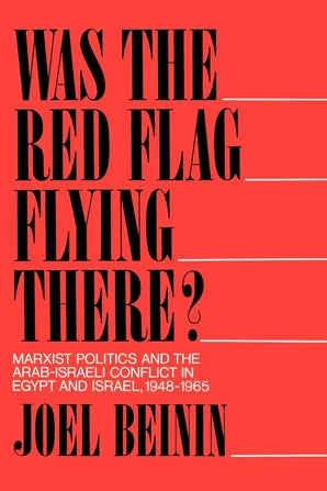 Was the Red Flag Flying There? Marxist Politics and the Arab-Israeli Conflict in Eqypt and Israel 1948-1965