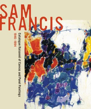 Sam Francis: Catalogue Raisonné of Canvas and Panel Paintings, 1946–1994