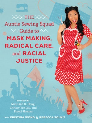 The Auntie Sewing Squad Guide to Mask Making, Radical Care, and Racial Justice