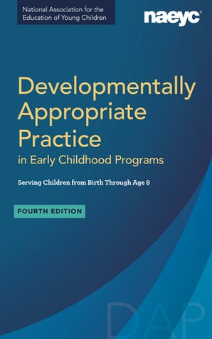 Developmentally Appropriate Practice in Early Childhood Programs Serving Children from Birth Through Age 8, Fourth Edition (Fully Revised and Updated)